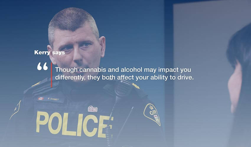 "An image of a police officer with the text  super imposed on top of the image.  The text reads: Kerry says ""Though cannabis and alcohol may impact you differently, they both affect your ability to drive."""