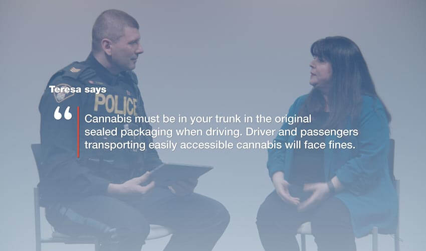 "An image of a police officer and woman having a conversation with the text  super imposed on top of the image.  The text reads: Teresa says ""Cannabis must be in your trunk in the original sealed packaging when driving. Driver and passengers transporting easily accessible cannabis will face fines."""
